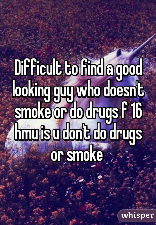 Difficult to find a good looking guy who doesn't smoke or do drugs f 16 hmu is u don't do drugs or smoke