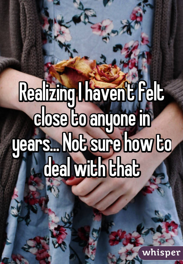 Realizing I haven't felt close to anyone in years... Not sure how to deal with that