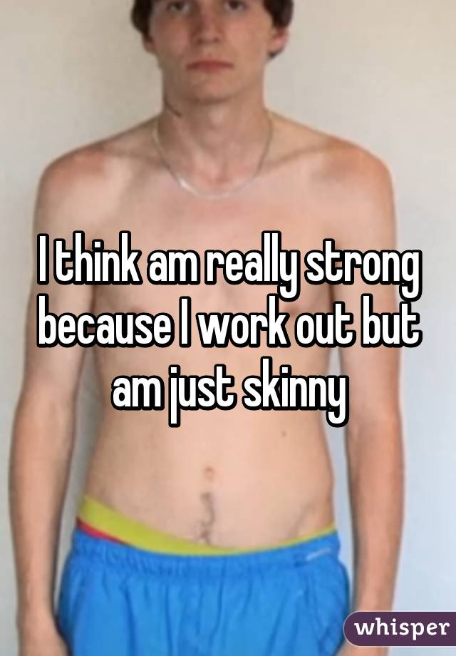 I think am really strong because I work out but am just skinny