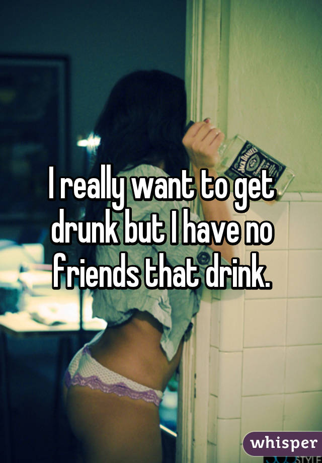 I really want to get drunk but I have no friends that drink.