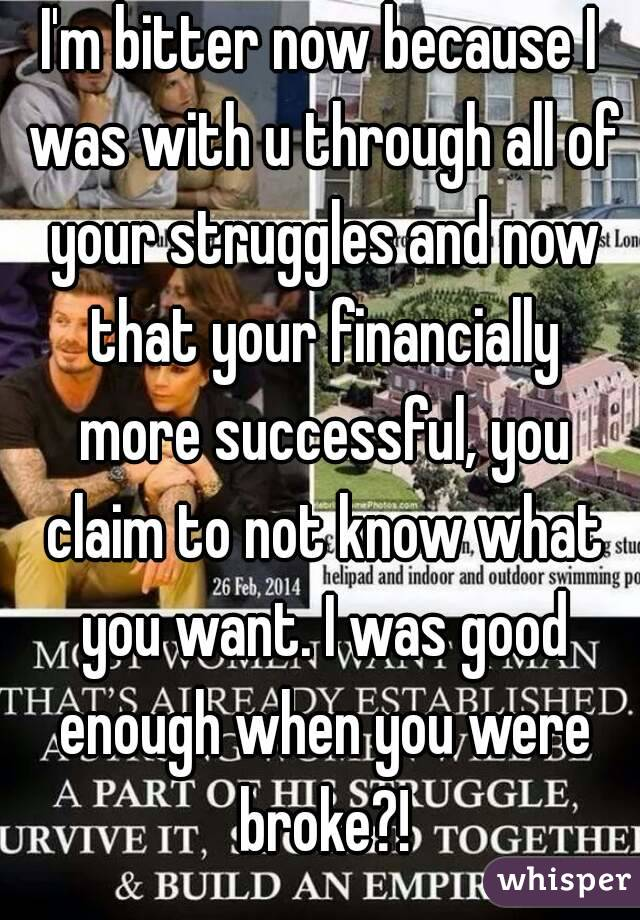 I'm bitter now because I was with u through all of your struggles and now that your financially more successful, you claim to not know what you want. I was good enough when you were broke?!