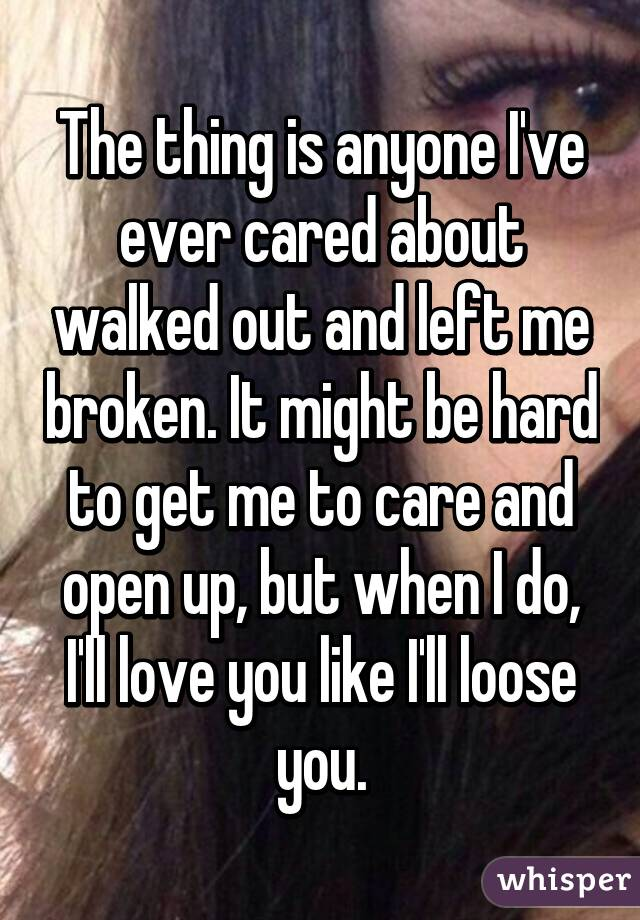 The thing is anyone I've ever cared about walked out and left me broken. It might be hard to get me to care and open up, but when I do, I'll love you like I'll loose you.