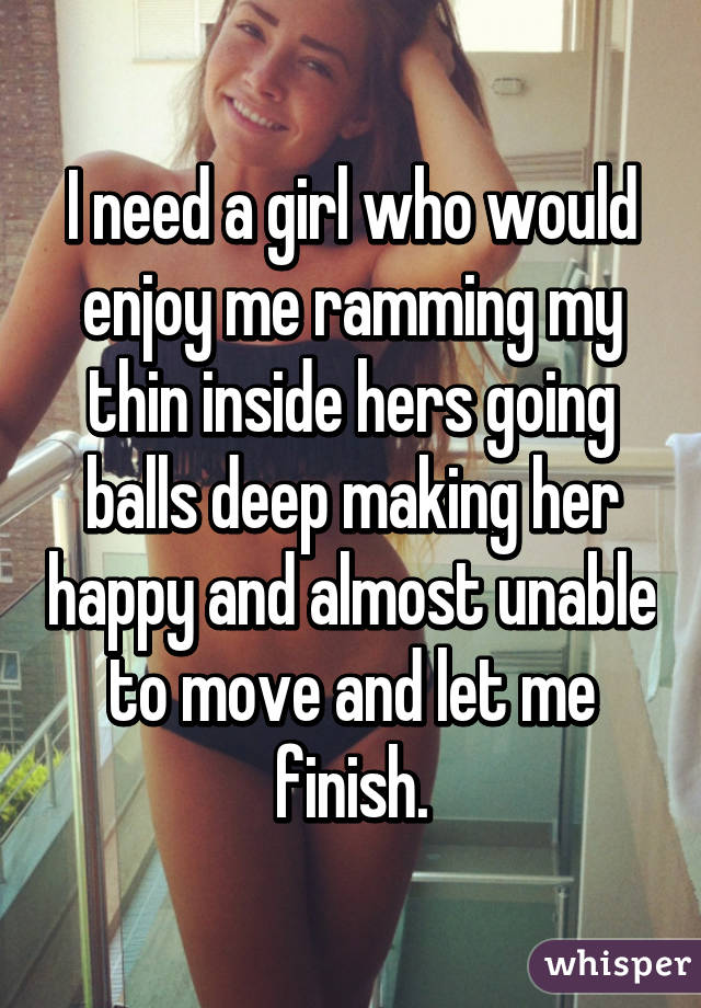 I need a girl who would enjoy me ramming my thin inside hers going balls deep making her happy and almost unable to move and let me finish.