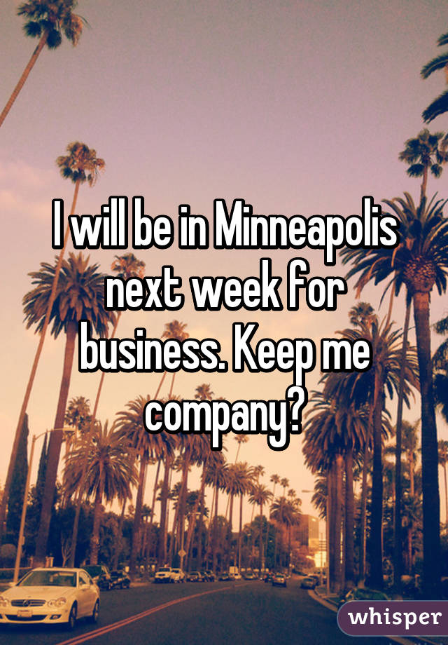 I will be in Minneapolis next week for business. Keep me company?