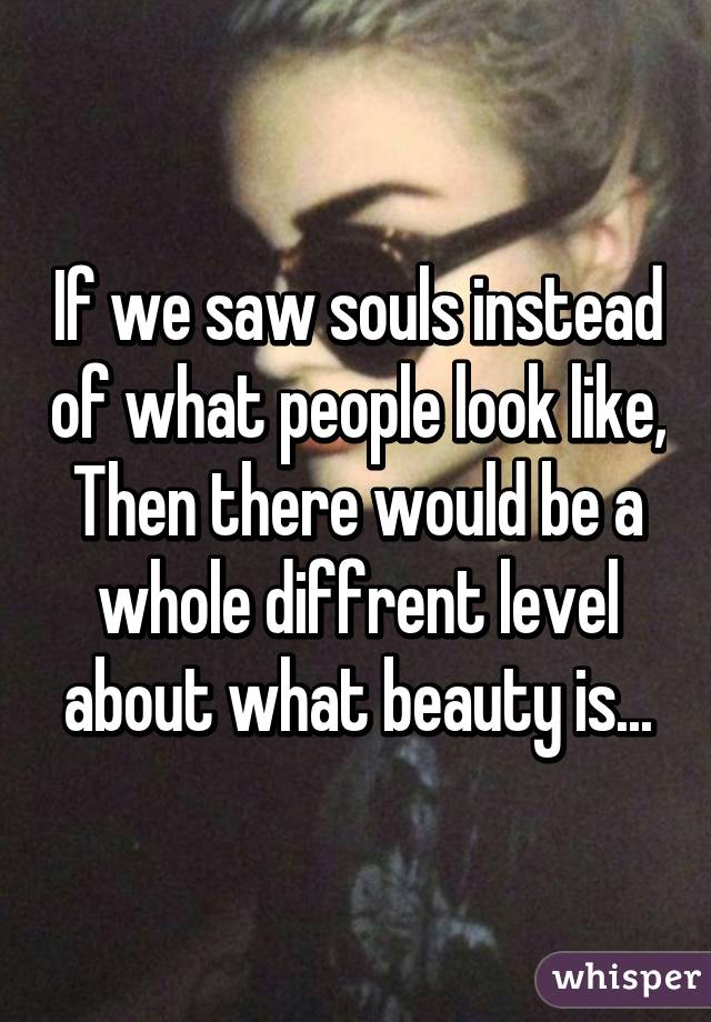 If we saw souls instead of what people look like, Then there would be a whole diffrent level about what beauty is...