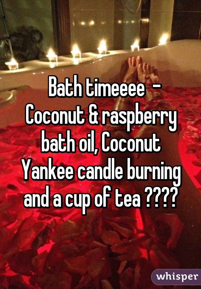 Bath timeeee  - Coconut & raspberry bath oil, Coconut Yankee candle burning and a cup of tea 😍😍👌🏻