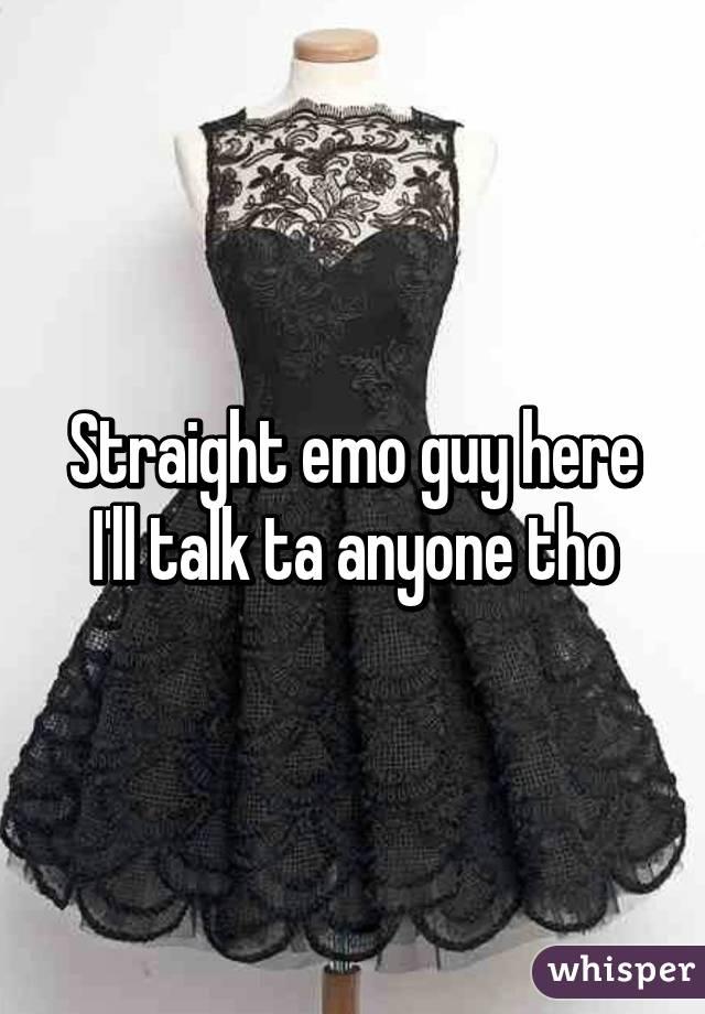 Straight emo guy here I'll talk ta anyone tho