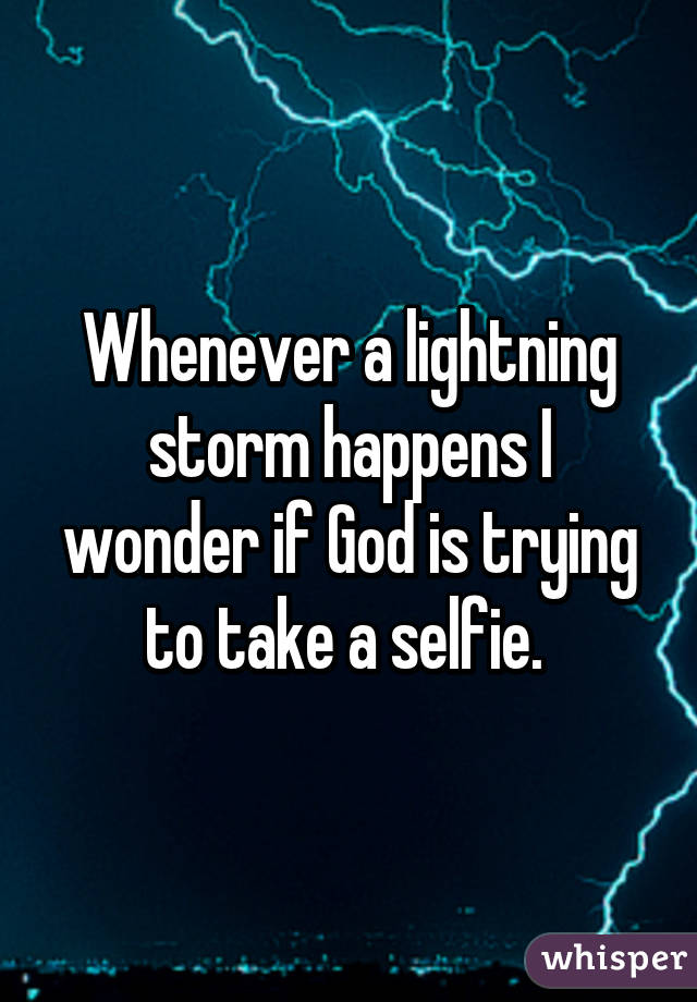 Whenever a lightning storm happens I wonder if God is trying to take a selfie.