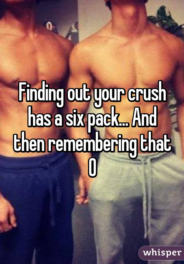 Finding out your crush has a six pack... And then remembering that 0% chance you have with him.... :/