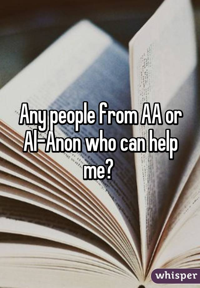 Any people from AA or Al-Anon who can help me?