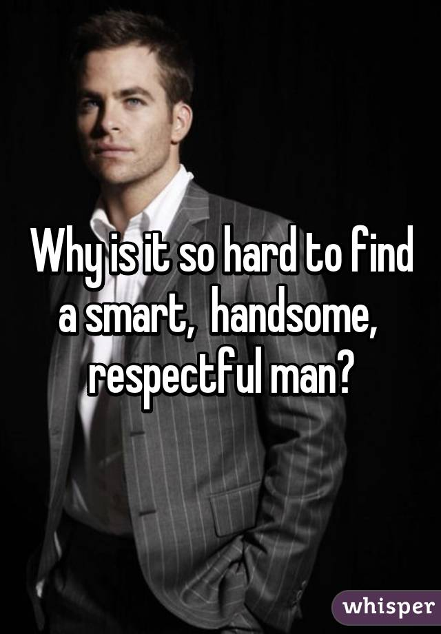 Why is it so hard to find a smart,  handsome,  respectful man?
