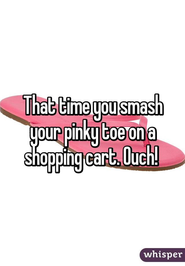 That time you smash your pinky toe on a shopping cart. Ouch!