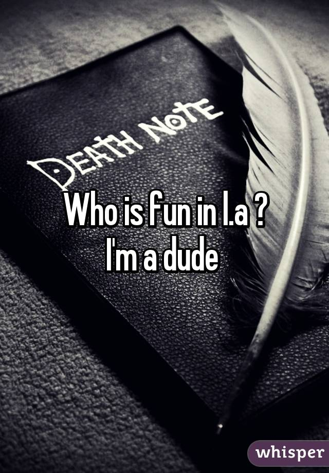 Who is fun in l.a ? I'm a dude