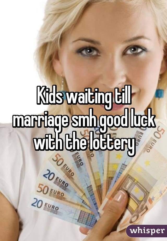 Kids waiting till marriage smh good luck with the lottery