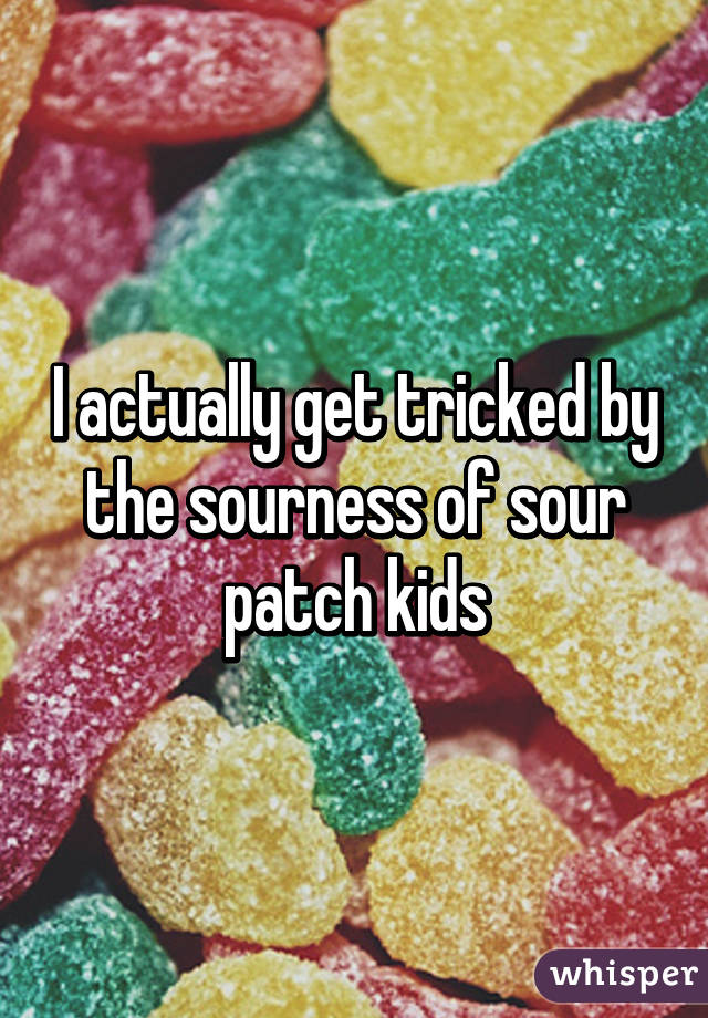 I actually get tricked by the sourness of sour patch kids