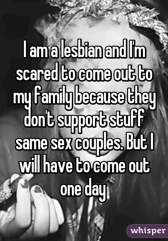 I am a lesbian and I'm scared to come out to my family because they don't support stuff same sex couples. But I will have to come out one day