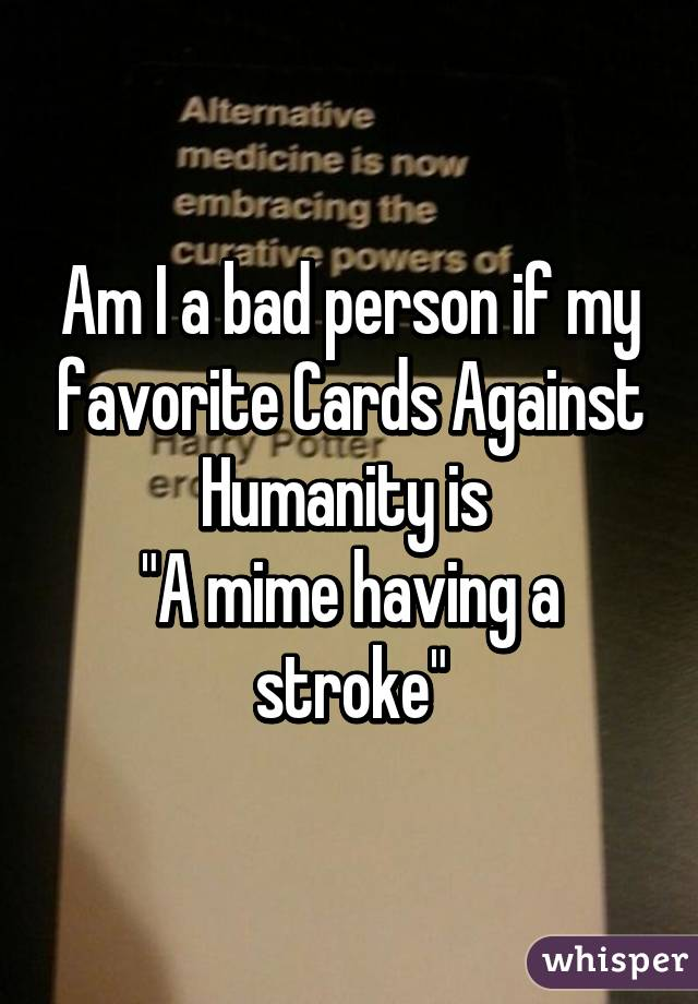 "Am I a bad person if my favorite Cards Against Humanity is  ""A mime having a stroke"""