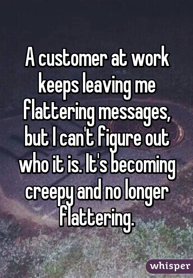 A customer at work keeps leaving me flattering messages, but I can't figure out who it is. It's becoming creepy and no longer flattering.