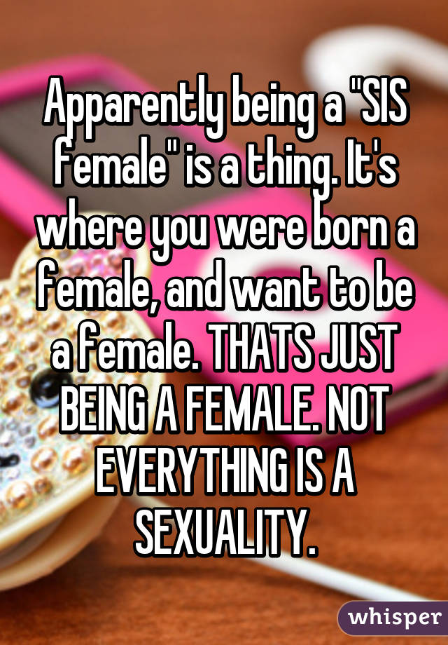 """Apparently being a """"SIS female"""" is a thing. It's where you were born a female, and want to be a female. THATS JUST BEING A FEMALE. NOT EVERYTHING IS A SEXUALITY."""