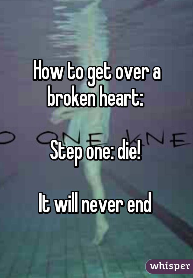 How to get over a broken heart:   Step one: die!   It will never end