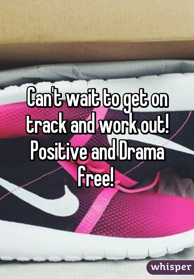 Can't wait to get on track and work out! Positive and Drama free!