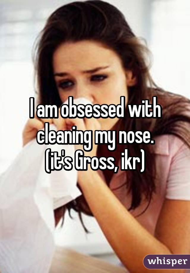 I am obsessed with cleaning my nose. (it's Gross, ikr)