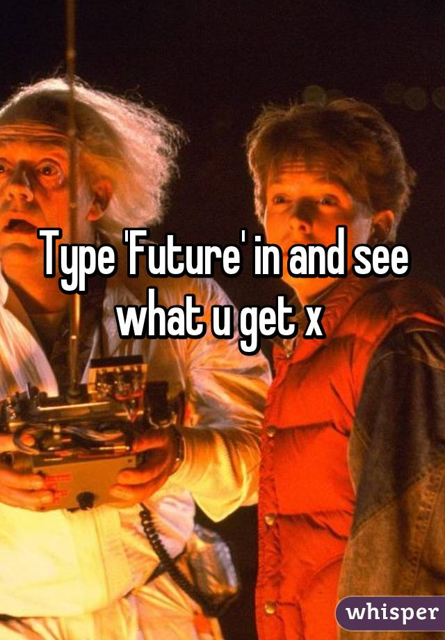Type 'Future' in and see what u get x