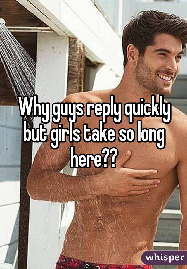 Why guys reply quickly but girls take so long here?😂