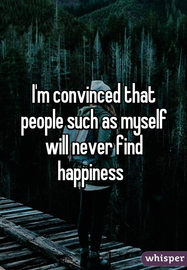 I'm convinced that people such as myself will never find happiness