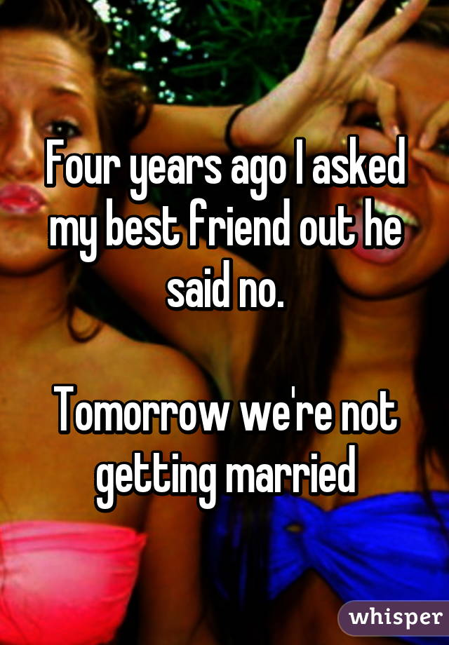 Four years ago I asked my best friend out he said no.  Tomorrow we're not getting married