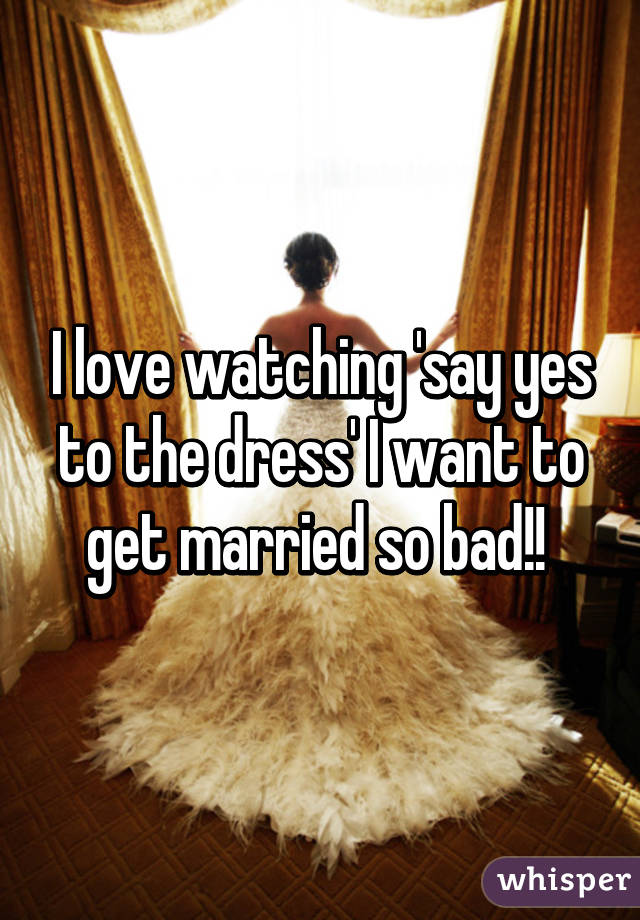 I love watching 'say yes to the dress' I want to get married so bad!!