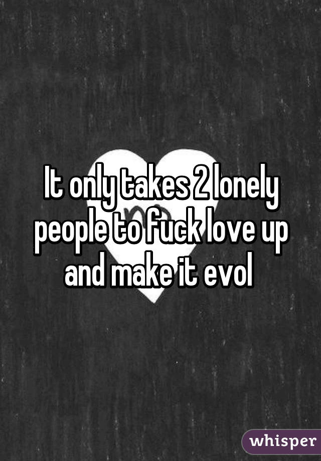 It only takes 2 lonely people to fuck love up and make it evol