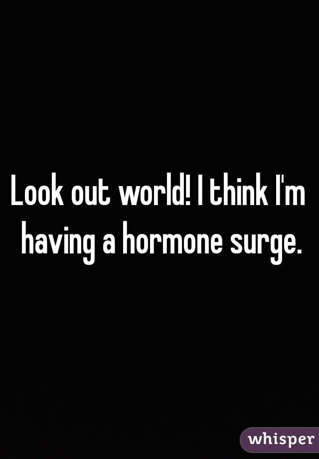 Look out world! I think I'm having a hormone surge.