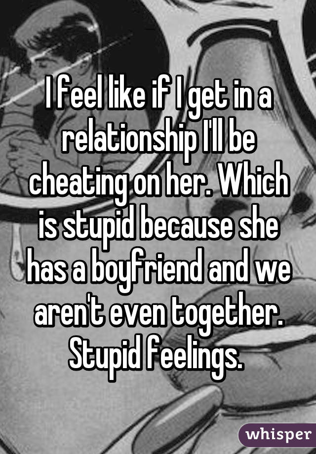 I feel like if I get in a relationship I'll be cheating on her. Which is stupid because she has a boyfriend and we aren't even together. Stupid feelings.