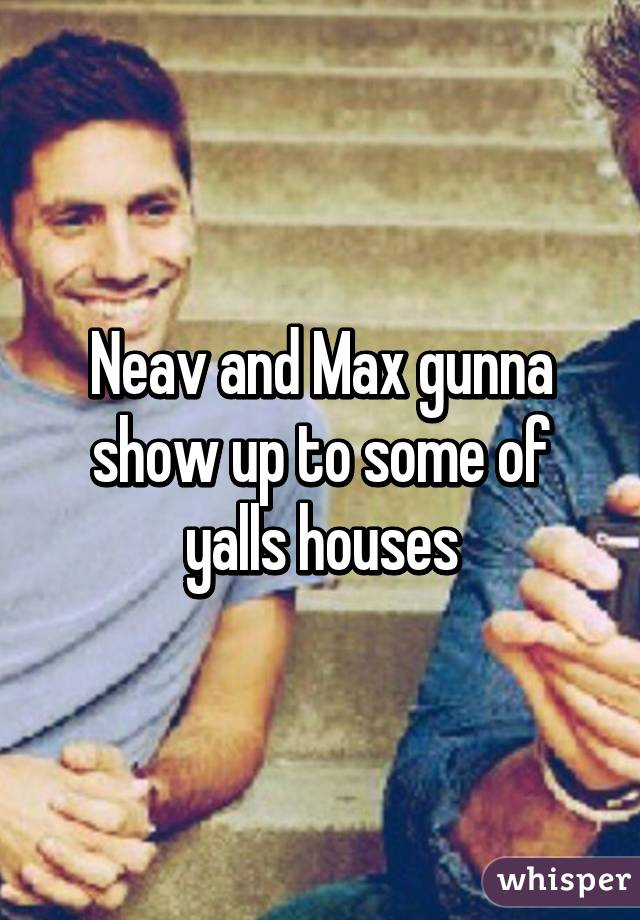 Neav and Max gunna show up to some of yalls houses