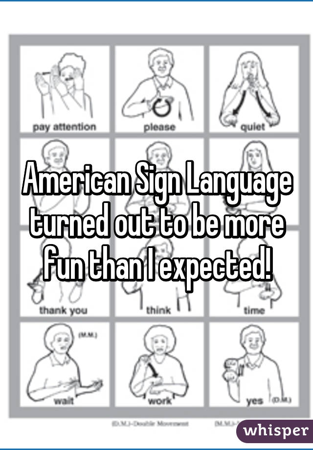 American Sign Language turned out to be more fun than I expected!
