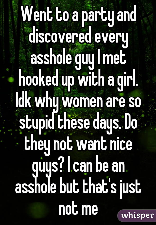 Went to a party and discovered every asshole guy I met hooked up with a girl. Idk why women are so stupid these days. Do they not want nice guys? I can be an asshole but that's just not me