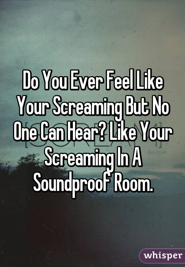 Do You Ever Feel Like Your Screaming But No One Can Hear? Like Your Screaming In A Soundproof Room.