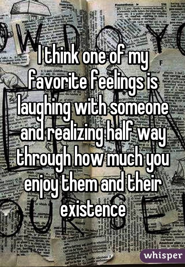 I think one of my favorite feelings is laughing with someone and realizing half way through how much you enjoy them and their existence
