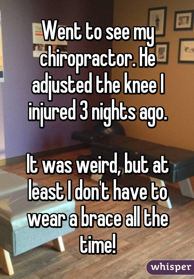 Went to see my chiropractor. He adjusted the knee I injured 3 nights ago.  It was weird, but at least I don't have to wear a brace all the time!