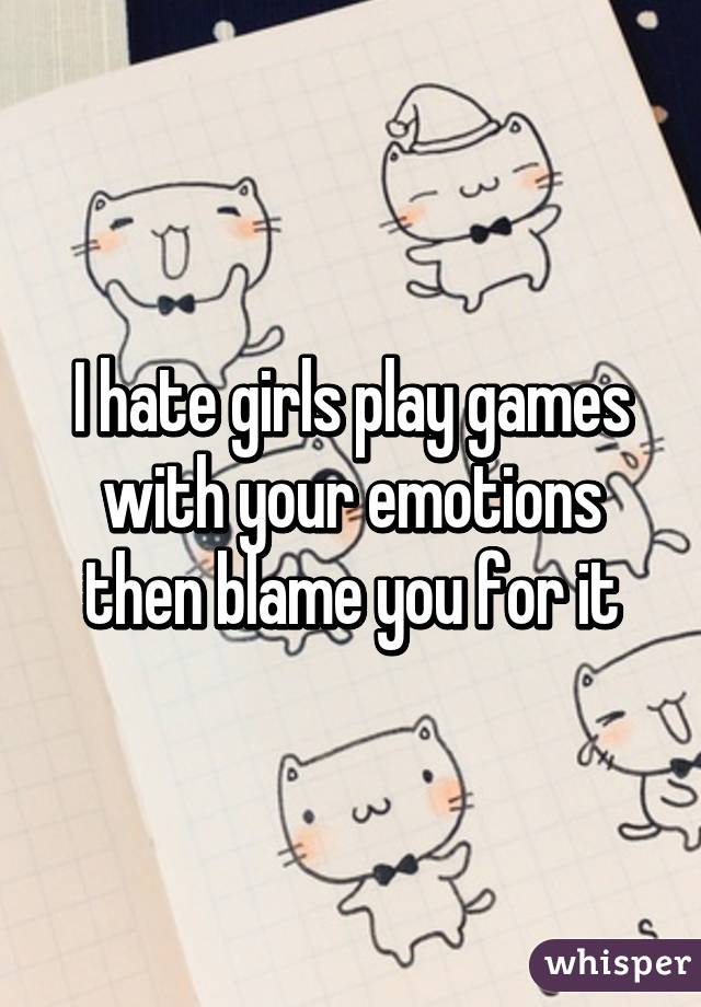 I hate girls play games with your emotions then blame you for it