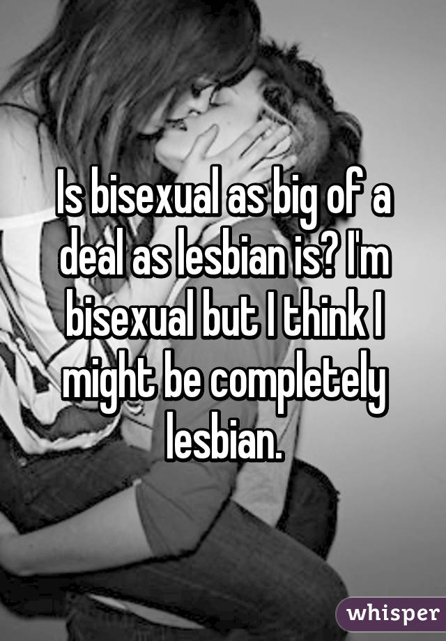 Is bisexual as big of a deal as lesbian is? I'm bisexual but I think I might be completely lesbian.