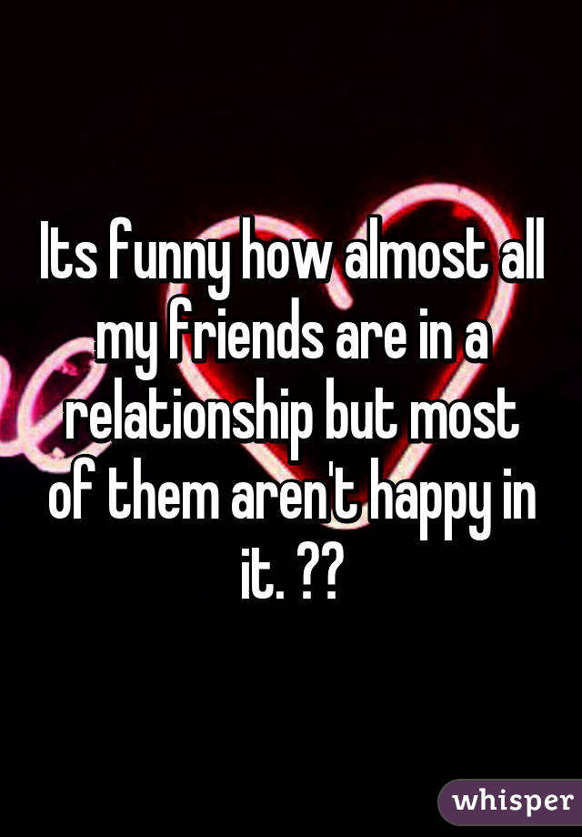 Its funny how almost all my friends are in a relationship but most of them aren't happy in it. 😂😂
