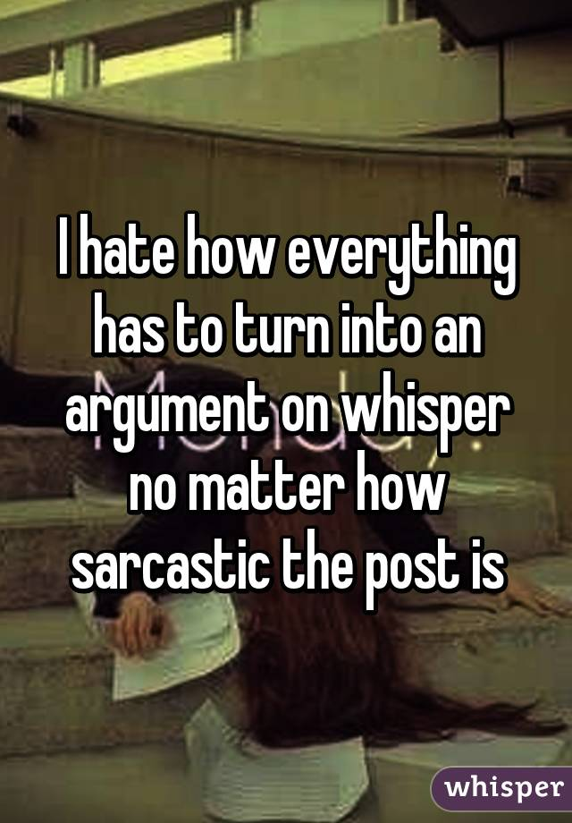 I hate how everything has to turn into an argument on whisper no matter how sarcastic the post is