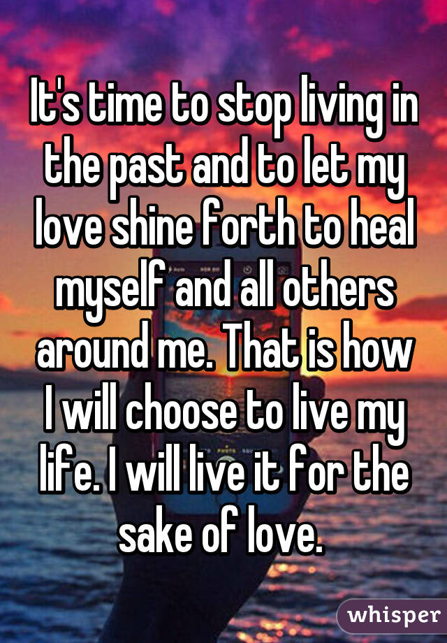 It's time to stop living in the past and to let my love shine forth to heal myself and all others around me. That is how I will choose to live my life. I will live it for the sake of love.