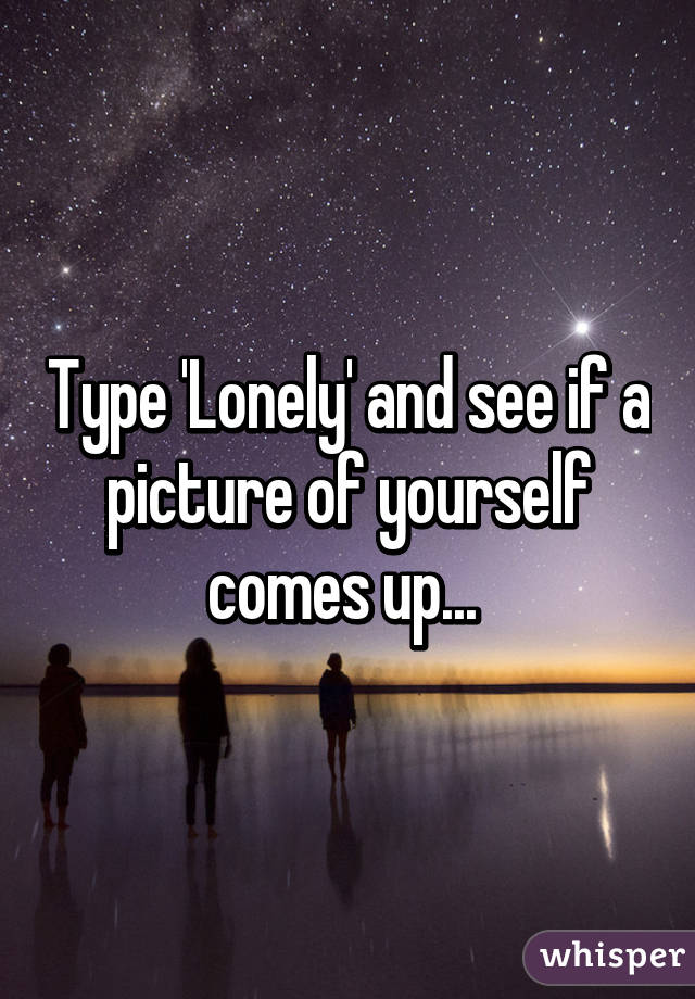 Type 'Lonely' and see if a picture of yourself comes up...
