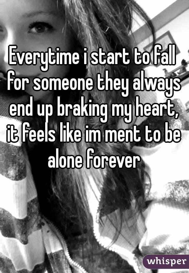 Everytime i start to fall for someone they always end up braking my heart, it feels like im ment to be alone forever