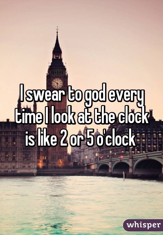 I swear to god every time I look at the clock is like 2 or 5 o'clock