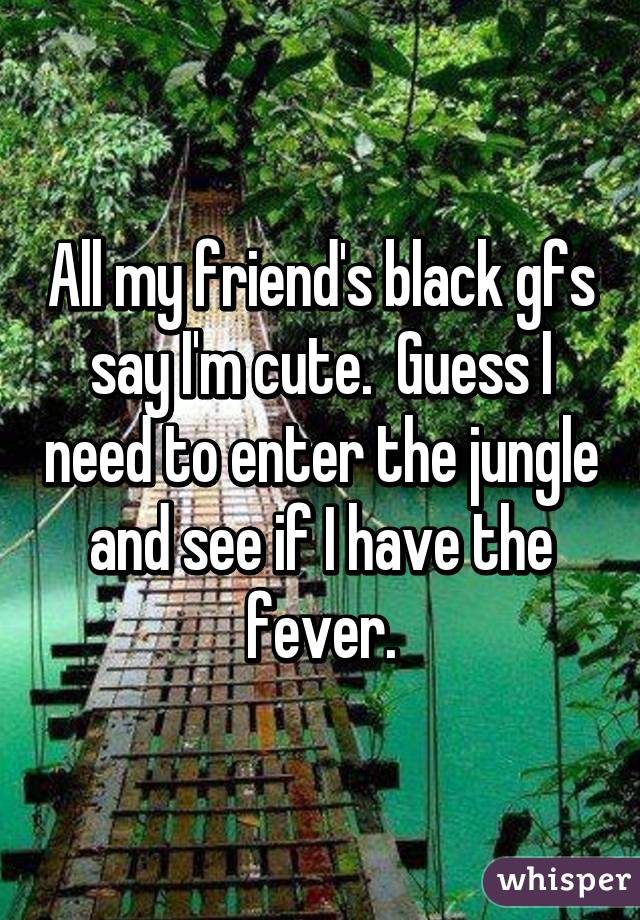 All my friend's black gfs say I'm cute.  Guess I need to enter the jungle and see if I have the fever.
