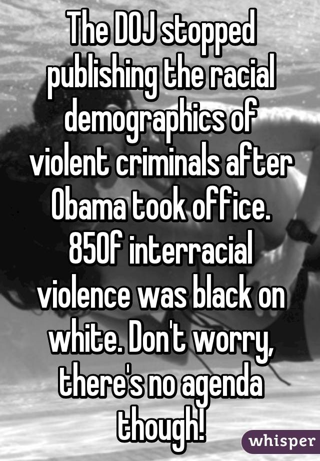 The DOJ stopped publishing the racial demographics of violent criminals after Obama took office. 85% of interracial violence was black on white. Don't worry, there's no agenda though!